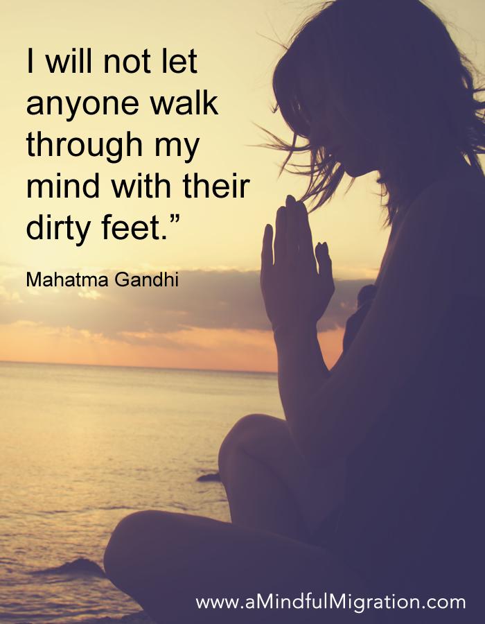 I will not let anyone walk through my mind with their dirty feet. Mahatma Gandhi