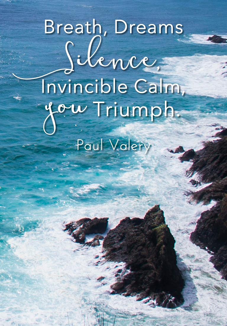 Breath, Dreams, Silence, Invincible Calm. You Triumph. Paul Valery