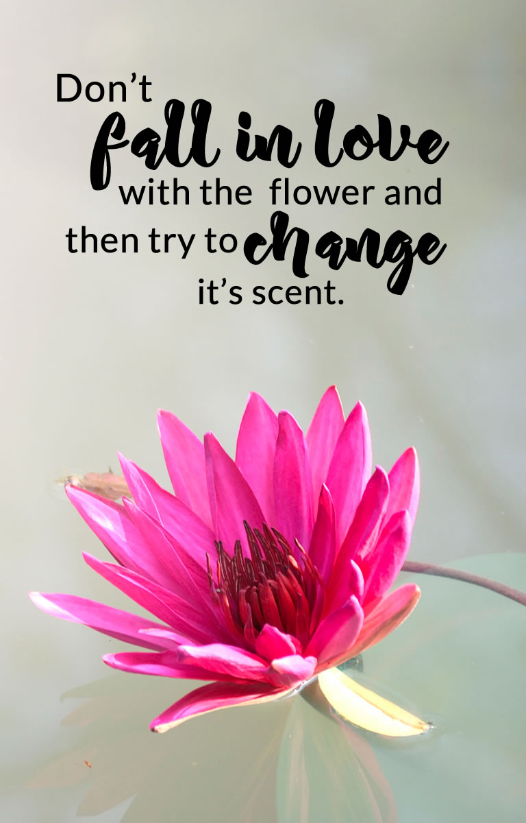 Don't fall in love with the flower and then try to change it's scent.