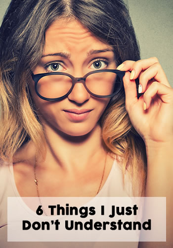 6 Things that I Just Don't Understand