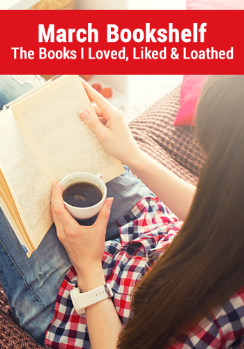 March Bookshelf: The Books I Loved, Liked and Loathed