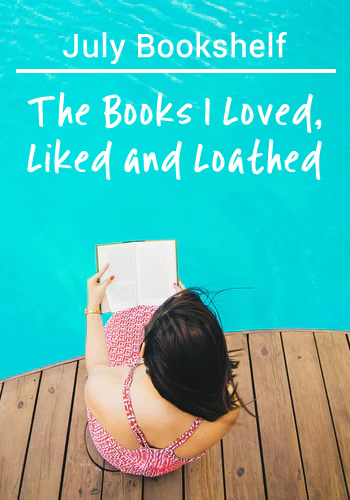 July Bookshelf: The Books I Loved, Liked and Loathed