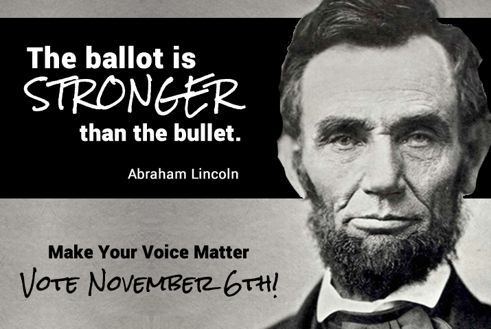 The ballot is stronger than the bullet. Abraham Lincoln. Vote November 6th!